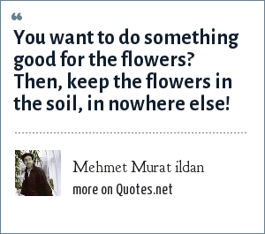 Mehmet Murat ildan: You want to do something good for the flowers? Then, keep the flowers in the soil, in nowhere else!