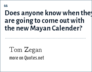 Tom Zegan: Does anyone know when they are going to come out with the new Mayan Calender?