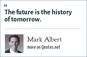 Mark Albert: The future is the history of tomorrow.