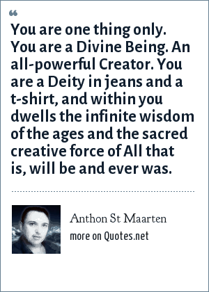 Anthon St Maarten: You are one thing only. You are a Divine Being. An all-powerful Creator. You are a Deity in jeans and a t-shirt, and within you dwells the infinite wisdom of the ages and the sacred creative force of All that is, will be and ever was.