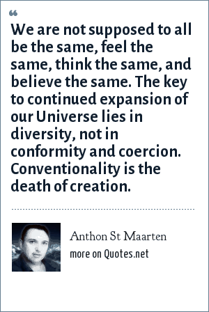 Anthon St Maarten: We are not supposed to all be the same, feel the same, think the same, and believe the same. The key to continued expansion of our Universe lies in diversity, not in conformity and coercion. Conventionality is the death of creation.