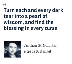 Anthon St Maarten: Turn each and every dark tear into a pearl of wisdom, and find the blessing in every curse.