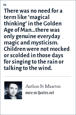 Anthon St Maarten: There was no need for a term like 'magical thinking' in the Golden Age of Man...there was only genuine everyday magic and mysticism. Children were not mocked or scolded in those days for singing to the rain or talking to the wind.