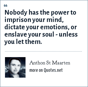 Anthon St Maarten: Nobody has the power to imprison your mind, dictate your emotions, or enslave your soul - unless you let them.