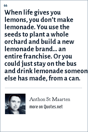 Anthon St Maarten: When life gives you lemons, you don't make lemonade. You use the seeds to plant a whole orchard and build a new lemonade brand… an entire franchise. Or you could just stay on the bus and drink lemonade someone else has made, from a can.