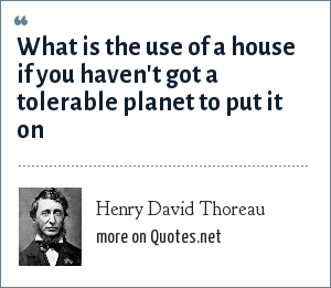 Henry David Thoreau: What is the use of a house if you haven't got a tolerable planet to put it on