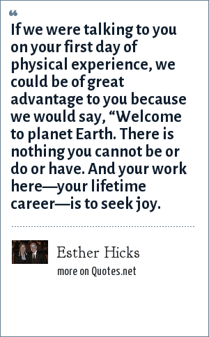 "Esther Hicks: If we were talking to you on your first day of physical experience, we could be of great advantage to you because we would say, ""Welcome to planet Earth. There is nothing you cannot be or do or have. And your work here—your lifetime career—is to seek joy."