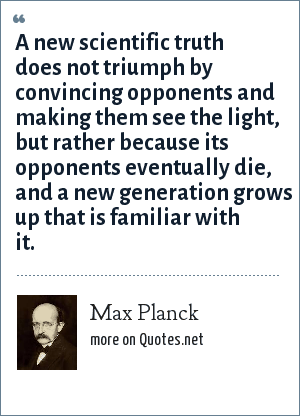 Max Planck: A new scientific truth does not triumph by convincing opponents and making them see the light, but rather because its opponents eventually die, and a new generation grows up that is familiar with it.