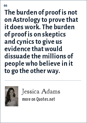 Jessica Adams: The burden of proof is not on Astrology to prove that it does work. The burden of proof is on skeptics and cynics to give us evidence that would dissuade the millions of people who believe in it to go the other way.