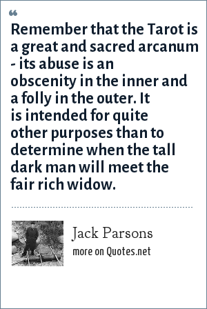 Jack Parsons: Remember that the Tarot is a great and sacred arcanum - its abuse is an obscenity in the inner and a folly in the outer. It is intended for quite other purposes than to determine when the tall dark man will meet the fair rich widow.