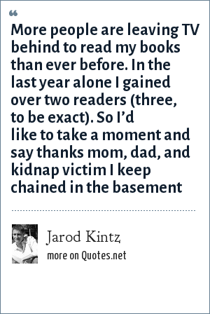 Jarod Kintz: More people are leaving TV behind to read my books than ever before. In the last year alone I gained over two readers (three, to be exact). So I'd like to take a moment and say thanks mom, dad, and kidnap victim I keep chained in the basement