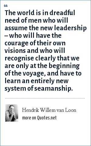 Hendrik Willem van Loon: The world is in dreadful need of men who will assume the new leadership – who will have the courage of their own visions and who will recognise clearly that we are only at the beginning of the voyage, and have to learn an entirely new system of seamanship.