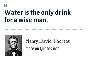 Henry David Thoreau: Water is the only drink for a wise man.
