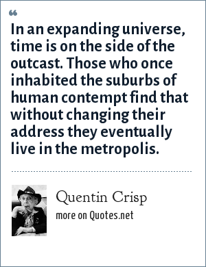 Quentin Crisp: In an expanding universe, time is on the side of the outcast. Those who once inhabited the suburbs of human contempt find that without changing their address they eventually live in the metropolis.