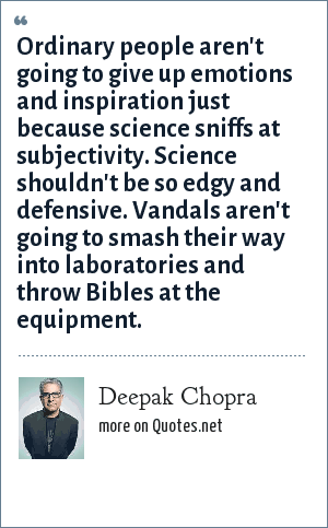 Deepak Chopra: Ordinary people aren't going to give up emotions and inspiration just because science sniffs at subjectivity. Science shouldn't be so edgy and defensive. Vandals aren't going to smash their way into laboratories and throw Bibles at the equipment.
