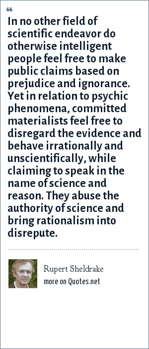 Rupert Sheldrake: In no other field of scientific endeavor do otherwise intelligent people feel free to make public claims based on prejudice and ignorance. Yet in relation to psychic phenomena, committed materialists feel free to disregard the evidence and behave irrationally and unscientifically, while claiming to speak in the name of science and reason. They abuse the authority of science and bring rationalism into disrepute.
