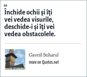Gavriil Stiharul: Închide ochii şi îţi vei vedea visurile, deschide-i şi îţi vei vedea obstacolele.