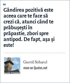 Gavriil Stiharul: Gândirea pozitivă este aceea care te face să crezi că, atunci când te prăbuşeşti în prăpastie, zbori spre antipod. De fapt, aşa şi este!