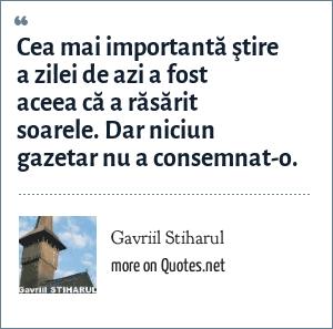 Gavriil Stiharul: Cea mai importantă ştire a zilei de azi a fost aceea că a răsărit soarele. Dar niciun gazetar nu a consemnat-o.