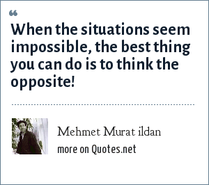 Mehmet Murat ildan: When the situations seem impossible, the best thing you can do is to think the opposite!