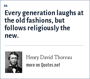 Henry David Thoreau: Every generation laughs at the old fashions, but follows religiously the new.