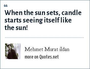 Mehmet Murat ildan: When the sun sets, candle starts seeing itself like the sun!