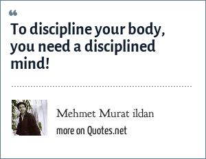 Mehmet Murat ildan: To discipline your body, you need a disciplined mind!