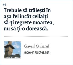 Gavriil Stiharul: Trebuie să trăieşti în aşa fel încât ceilalţi să-ţi regrete moartea, nu să ţi-o dorească.