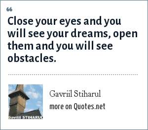 Gavriil Stiharul: Close your eyes and you will see your dreams, open them and you will see obstacles.