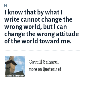 Gavriil Stiharul: I know that by what I write cannot change the wrong world, but I can change the wrong attitude of the world toward me.