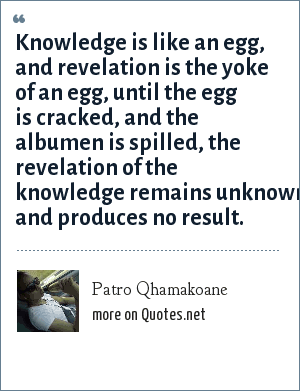 Patro Qhamakoane: Knowledge is like an egg, and revelation is the yoke of an egg, until the egg is cracked, and the albumen is spilled, the revelation of the knowledge remains unknown and produces no result.