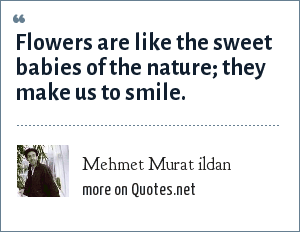 Mehmet Murat ildan: Flowers are like the sweet babies of the nature; they make us to smile.