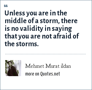 Mehmet Murat ildan: Unless you are in the middle of a storm, there is no validity in saying that you are not afraid of the storms.