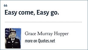 Grace Murray Hopper: Easy come, Easy go.