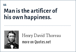 Henry David Thoreau: Man is the artificer of his own happiness.