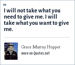 Grace Murray Hopper: I will not take what you need to give me. I will take what you want to give me.