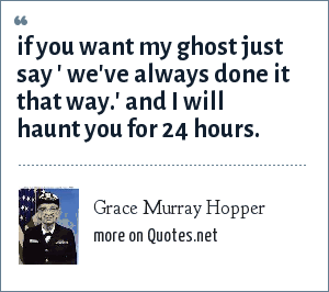Grace Murray Hopper: If you want my ghost just say ' We've always done it that way.' and i will haunt you for 24 hours.