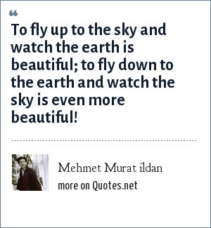 Mehmet Murat ildan: To fly up to the sky and watch the earth is beautiful; to fly down to the earth and watch the sky is even more beautiful!