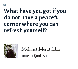 Mehmet Murat ildan: What have you got if you do not have a peaceful corner where you can refresh yourself?