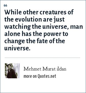 Mehmet Murat ildan: While other creatures of the evolution are just watching the universe, man alone has the power to change the fate of the universe.