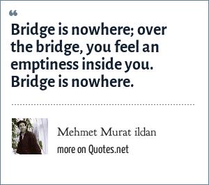 Mehmet Murat ildan: Bridge is nowhere; over the bridge, you feel an emptiness inside you. Bridge is nowhere.