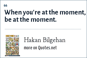 Hakan Bilgehan: When you're at the moment, be at the moment.