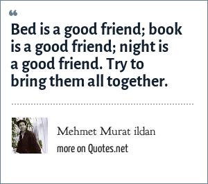 Mehmet Murat ildan: Bed is a good friend; book is a good friend; night is a good friend. Try to bring them all together.