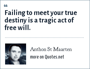 Anthon St Maarten: Failing to meet your true destiny is a tragic act of free will.