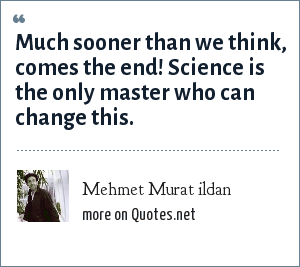 Mehmet Murat ildan: Much sooner than we think, comes the end! Science is the only master who can change this.