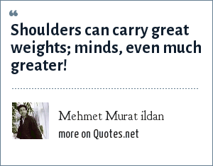 Mehmet Murat ildan: Shoulders can carry great weights; minds, even much greater!