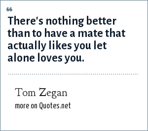 Tom Zegan: There's nothing better than to have a mate that actually likes you let alone loves you.