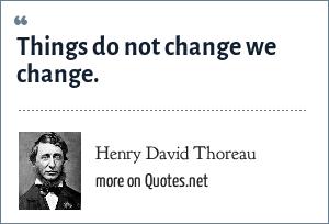 Henry David Thoreau: Things do not change we change.