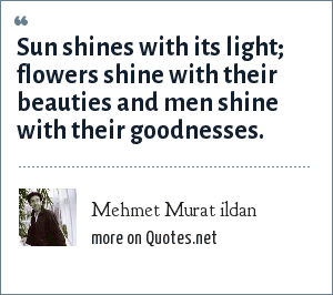 Mehmet Murat ildan: Sun shines with its light; flowers shine with their beauties and men shine with their goodnesses.