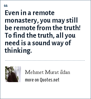 Mehmet Murat ildan: Even in a remote monastery, you may still be remote from the truth! To find the truth, all you need is a sound way of thinking.